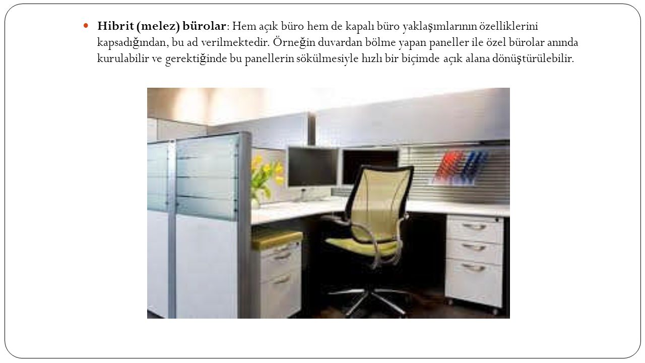 Hibrit (melez) bürolar: Hem açık büro hem de kapalı büro yaklaşımlarının özelliklerini kapsadığından, bu ad verilmektedir.