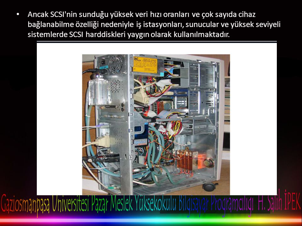 Ancak SCSI nin sunduğu yüksek veri hızı oranları ve çok sayıda cihaz bağlanabilme özelliği nedeniyle iş istasyonları, sunucular ve yüksek seviyeli sistemlerde SCSI harddiskleri yaygın olarak kullanılmaktadır.