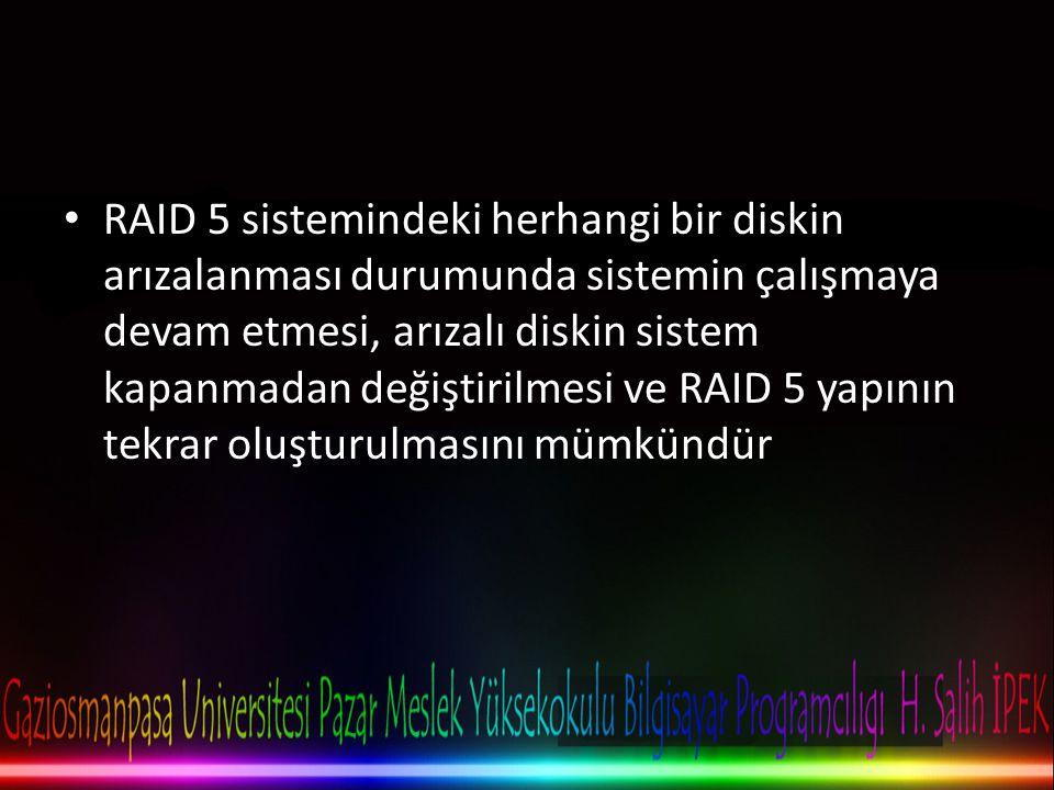 RAID 5 sistemindeki herhangi bir diskin arızalanması durumunda sistemin çalışmaya devam etmesi, arızalı diskin sistem kapanmadan değiştirilmesi ve RAID 5 yapının tekrar oluşturulmasını mümkündür