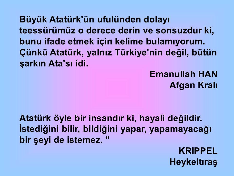 Büyük Atatürk ün ufulünden dolayı teessürümüz o derece derin ve sonsuzdur ki, bunu ifade etmek için kelime bulamıyorum. Çünkü Atatürk, yalnız Türkiye nin değil, bütün şarkın Ata sı idi.