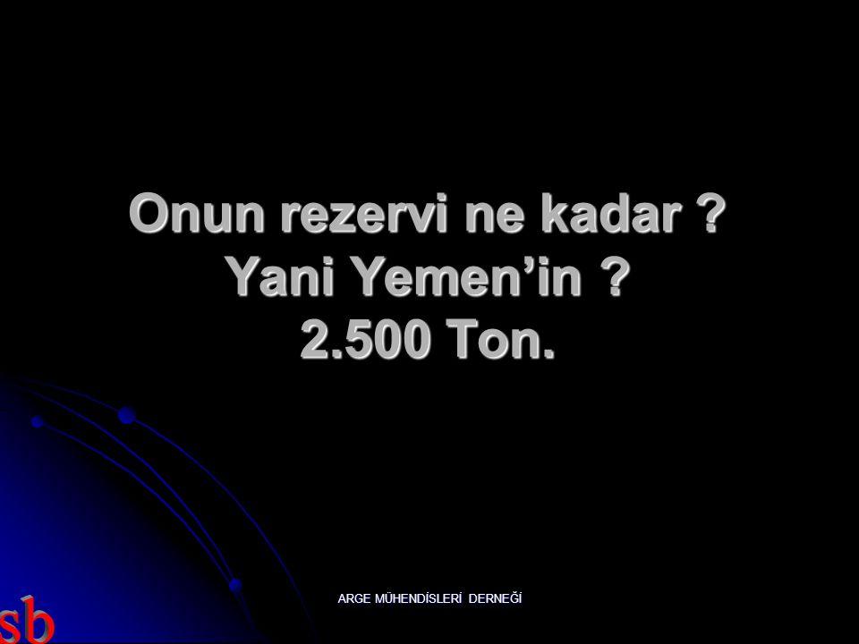 Onun rezervi ne kadar Yani Yemen'in 2.500 Ton.