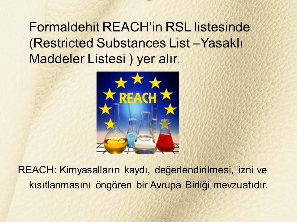 Formaldehit REACH'in RSL listesinde (Restricted Substances List –Yasaklı Maddeler Listesi ) yer alır.