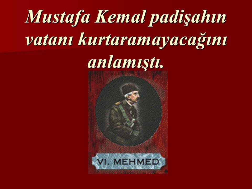 Mustafa Kemal padişahın vatanı kurtaramayacağını anlamıştı.
