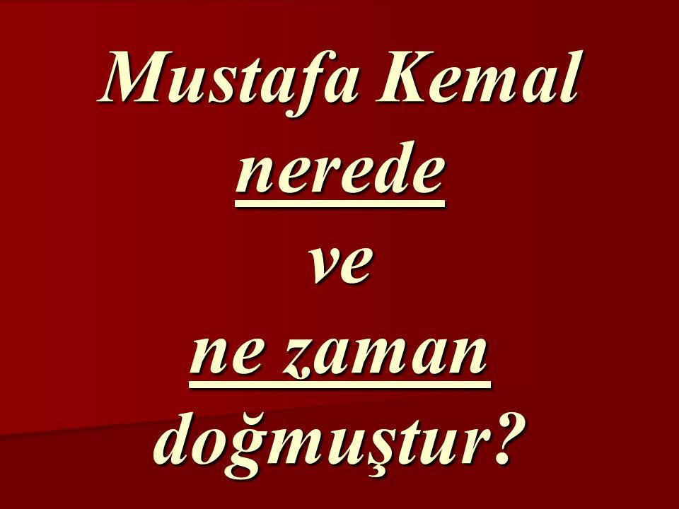 Mustafa Kemal nerede ve ne zaman doğmuştur