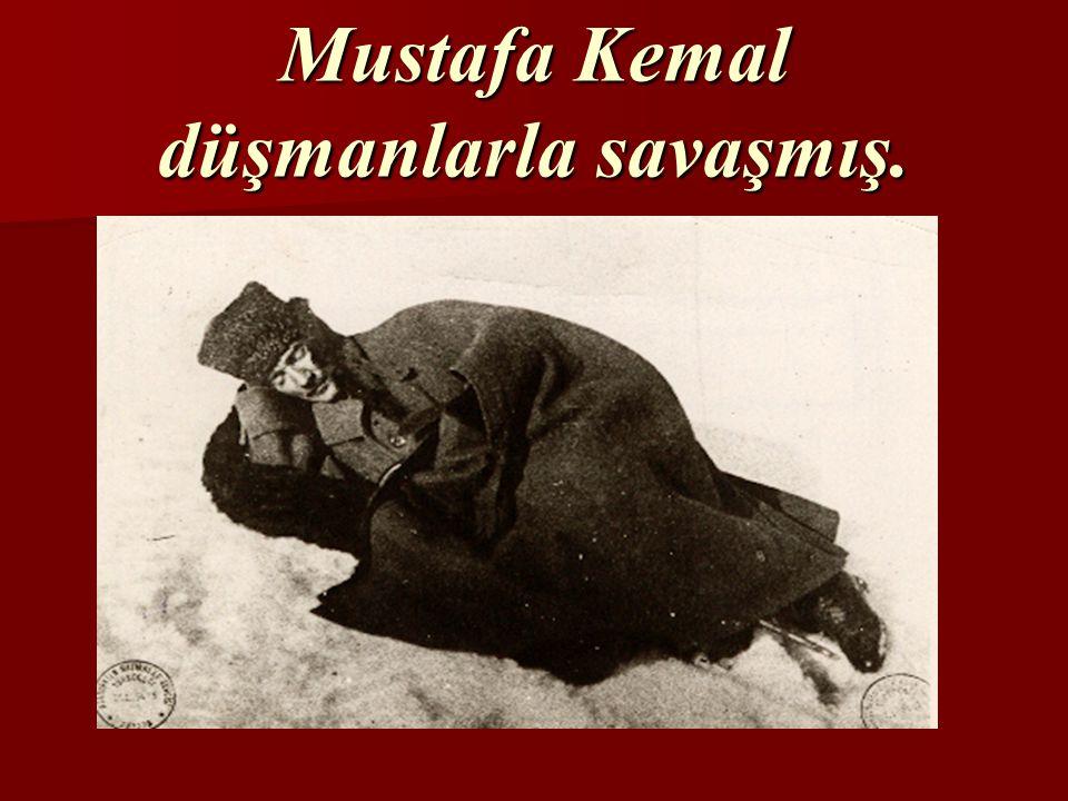 Mustafa Kemal düşmanlarla savaşmış.