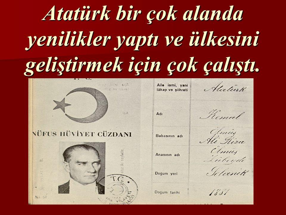 Atatürk bir çok alanda yenilikler yaptı ve ülkesini geliştirmek için çok çalıştı.