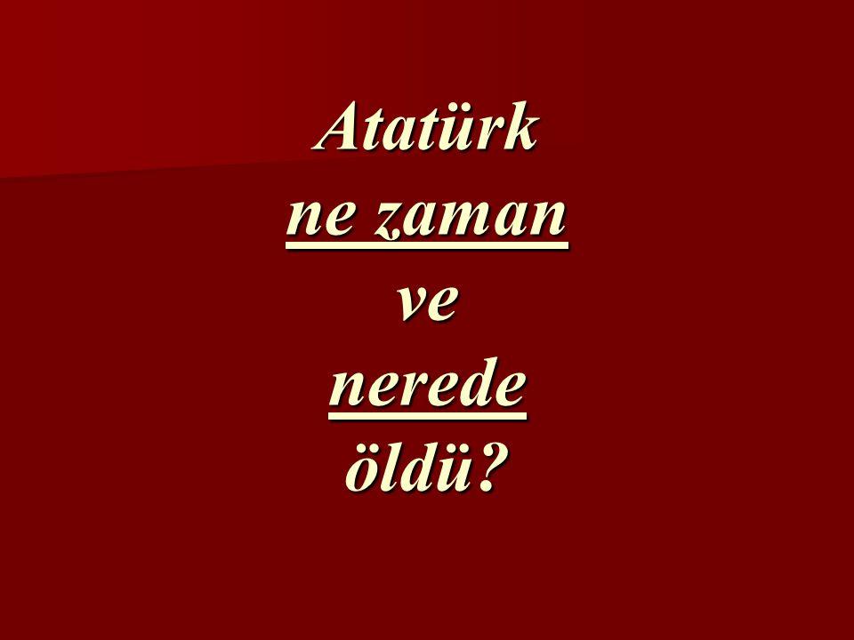 Atatürk ne zaman ve nerede öldü