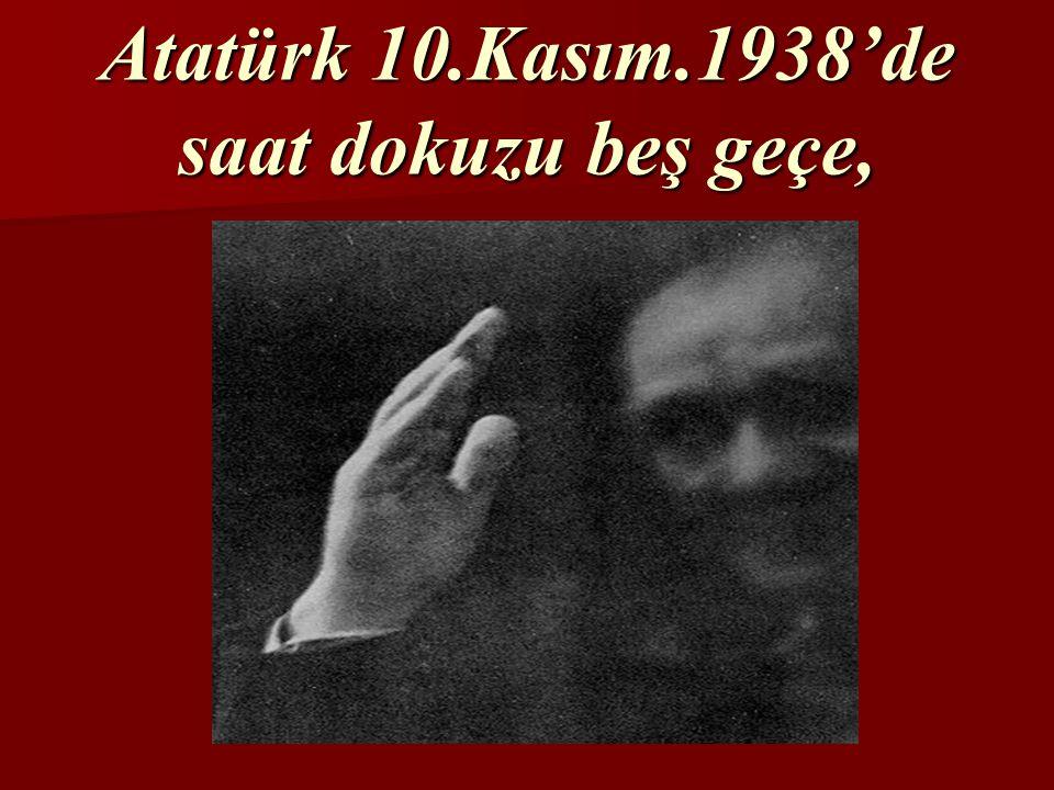 Atatürk 10.Kasım.1938'de saat dokuzu beş geçe,
