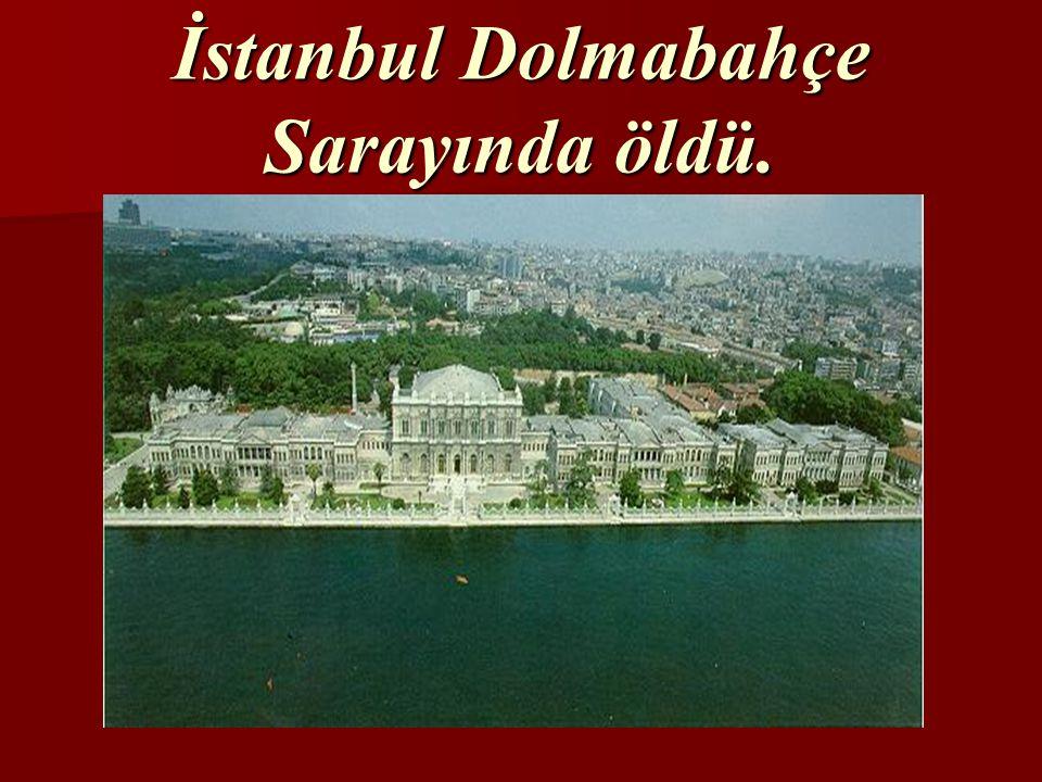 İstanbul Dolmabahçe Sarayında öldü.