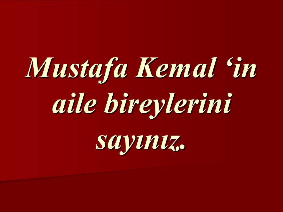 Mustafa Kemal 'in aile bireylerini sayınız.