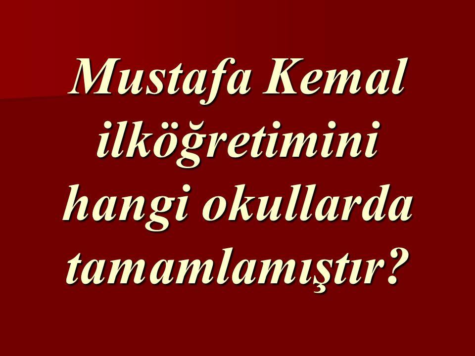 Mustafa Kemal ilköğretimini hangi okullarda tamamlamıştır
