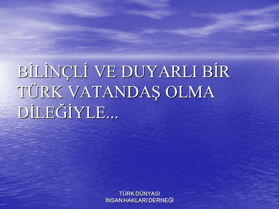 BİLİNÇLİ VE DUYARLI BİR TÜRK VATANDAŞ OLMA DİLEĞİYLE...