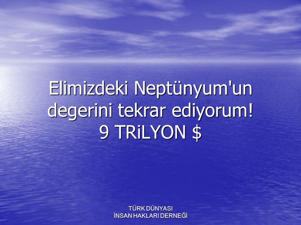 Elimizdeki Neptünyum un degerini tekrar ediyorum! 9 TRiLYON $