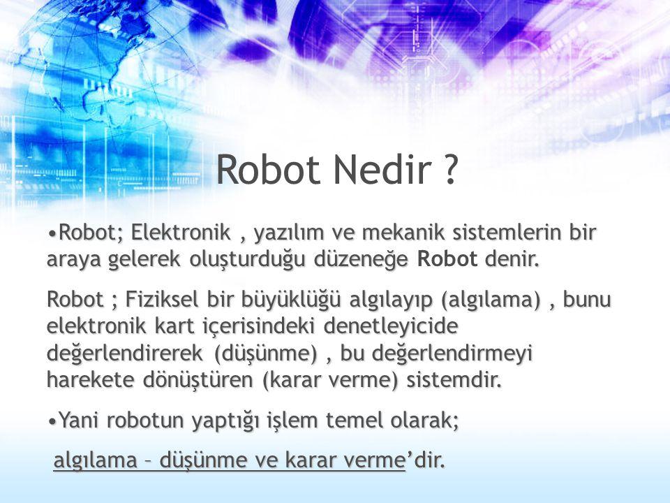 Robot Nedir Robot; Elektronik , yazılım ve mekanik sistemlerin bir araya gelerek oluşturduğu düzeneğe Robot denir.
