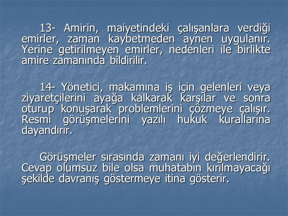 13- Amirin, maiyetindeki çalışanlara verdiği emirler, zaman kaybetmeden aynen uygulanır. Yerine getirilmeyen emirler, nedenleri ile birlikte amire zamanında bildirilir.