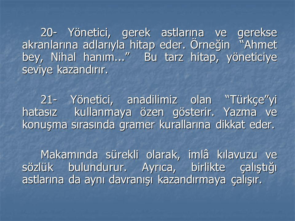 20- Yönetici, gerek astlarına ve gerekse akranlarına adlarıyla hitap eder. Örneğin Ahmet bey, Nihal hanım... Bu tarz hitap, yöneticiye seviye kazandırır.