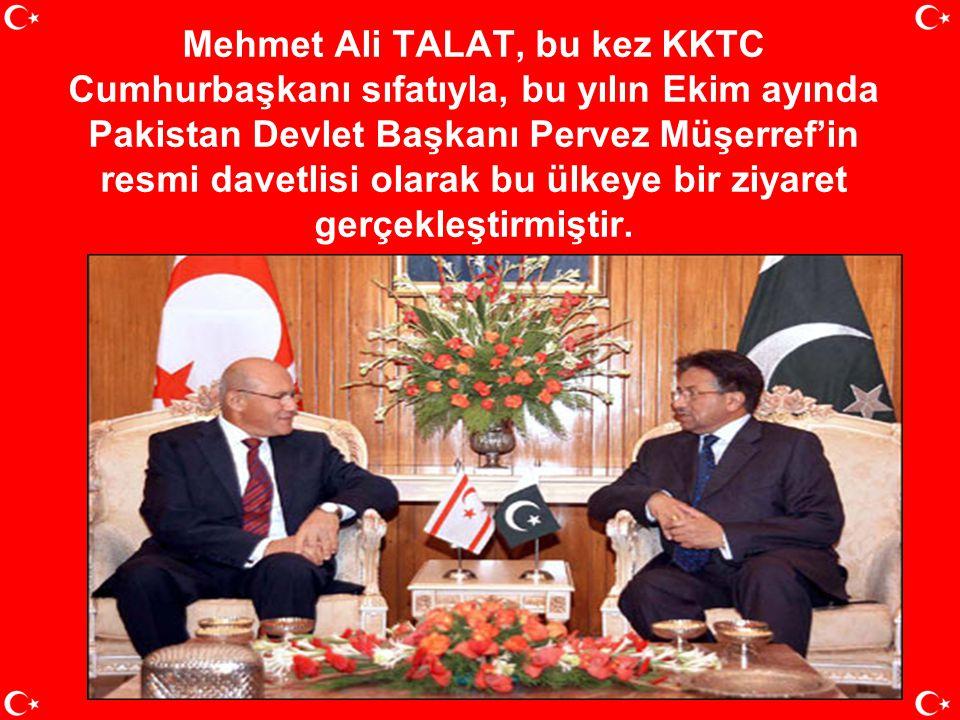 Mehmet Ali TALAT, bu kez KKTC Cumhurbaşkanı sıfatıyla, bu yılın Ekim ayında Pakistan Devlet Başkanı Pervez Müşerref'in resmi davetlisi olarak bu ülkeye bir ziyaret gerçekleştirmiştir.
