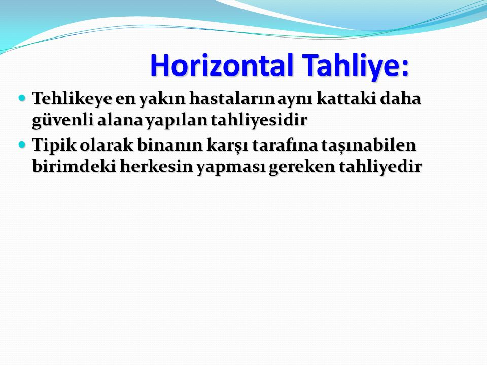 Horizontal Tahliye: Tehlikeye en yakın hastaların aynı kattaki daha güvenli alana yapılan tahliyesidir.