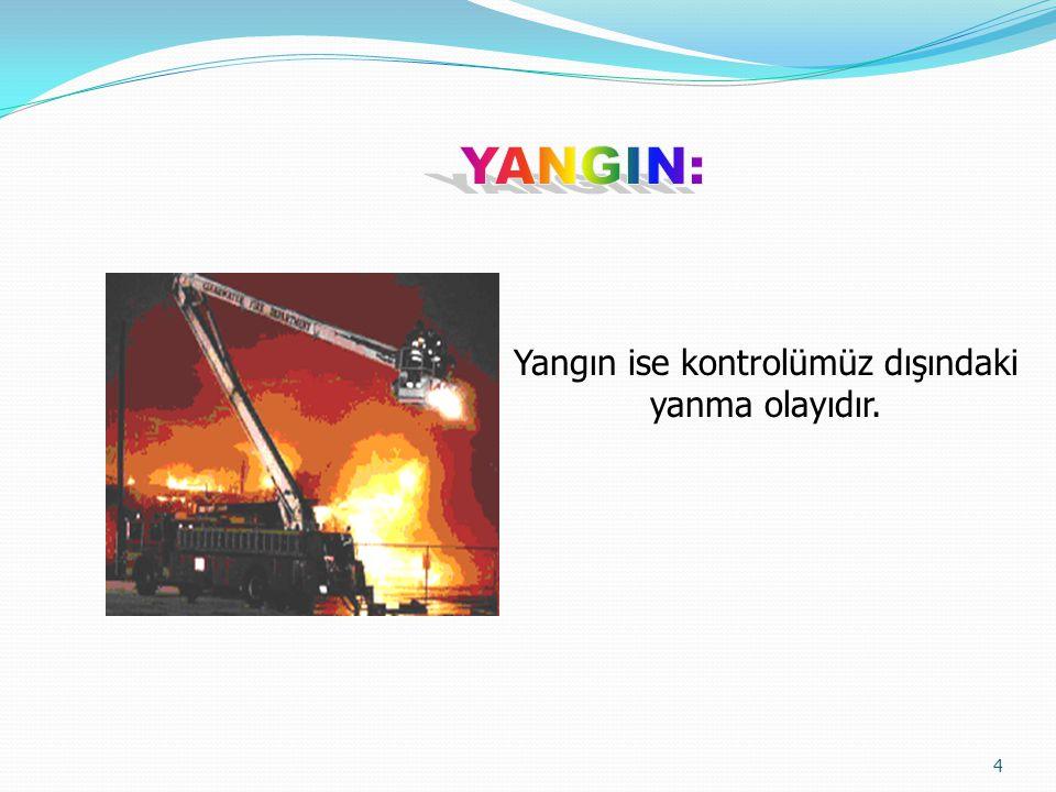 Yangın ise kontrolümüz dışındaki yanma olayıdır.