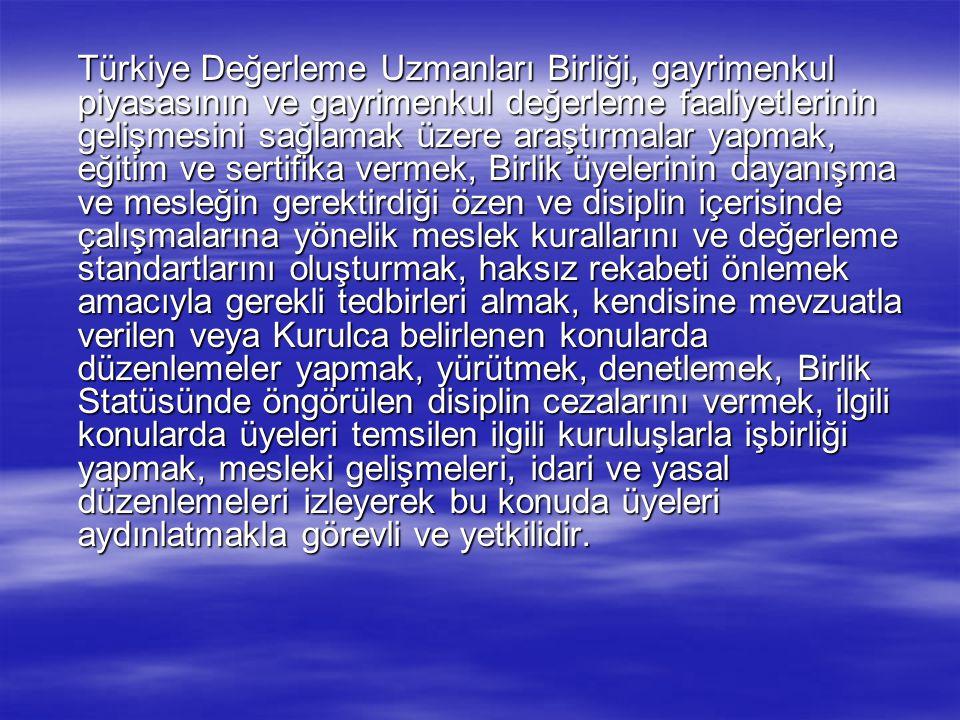 Türkiye Değerleme Uzmanları Birliği, gayrimenkul piyasasının ve gayrimenkul değerleme faaliyetlerinin gelişmesini sağlamak üzere araştırmalar yapmak, eğitim ve sertifika vermek, Birlik üyelerinin dayanışma ve mesleğin gerektirdiği özen ve disiplin içerisinde çalışmalarına yönelik meslek kurallarını ve değerleme standartlarını oluşturmak, haksız rekabeti önlemek amacıyla gerekli tedbirleri almak, kendisine mevzuatla verilen veya Kurulca belirlenen konularda düzenlemeler yapmak, yürütmek, denetlemek, Birlik Statüsünde öngörülen disiplin cezalarını vermek, ilgili konularda üyeleri temsilen ilgili kuruluşlarla işbirliği yapmak, mesleki gelişmeleri, idari ve yasal düzenlemeleri izleyerek bu konuda üyeleri aydınlatmakla görevli ve yetkilidir.