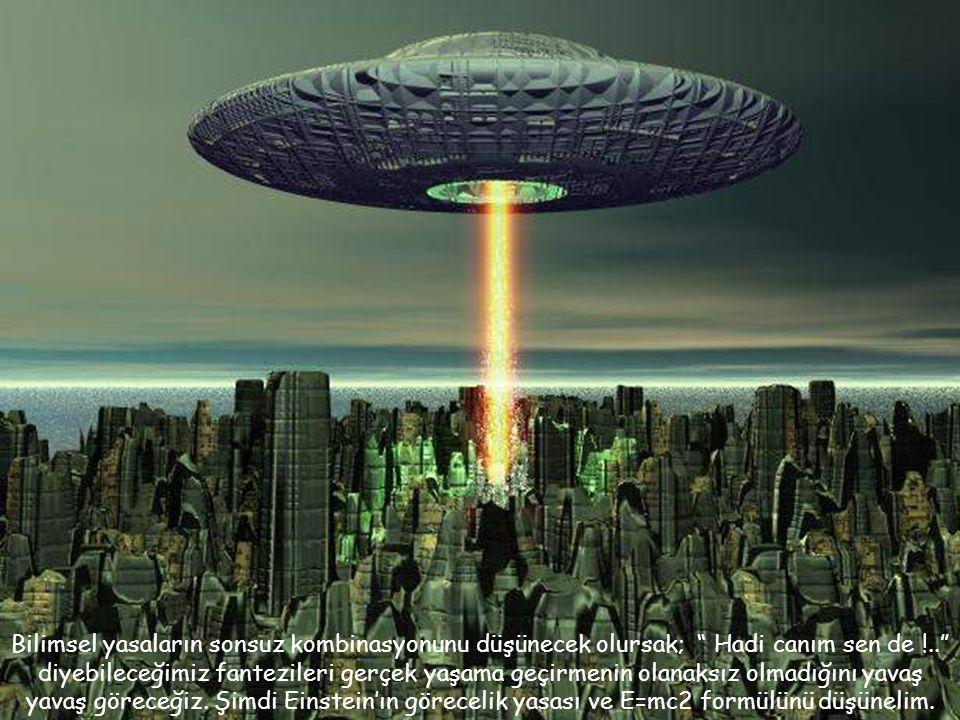 Bilimsel yasaların sonsuz kombinasyonunu düşünecek olursak; Hadi canım sen de !.. diyebileceğimiz fantezileri gerçek yaşama geçirmenin olanaksız olmadığını yavaş yavaş göreceğiz.