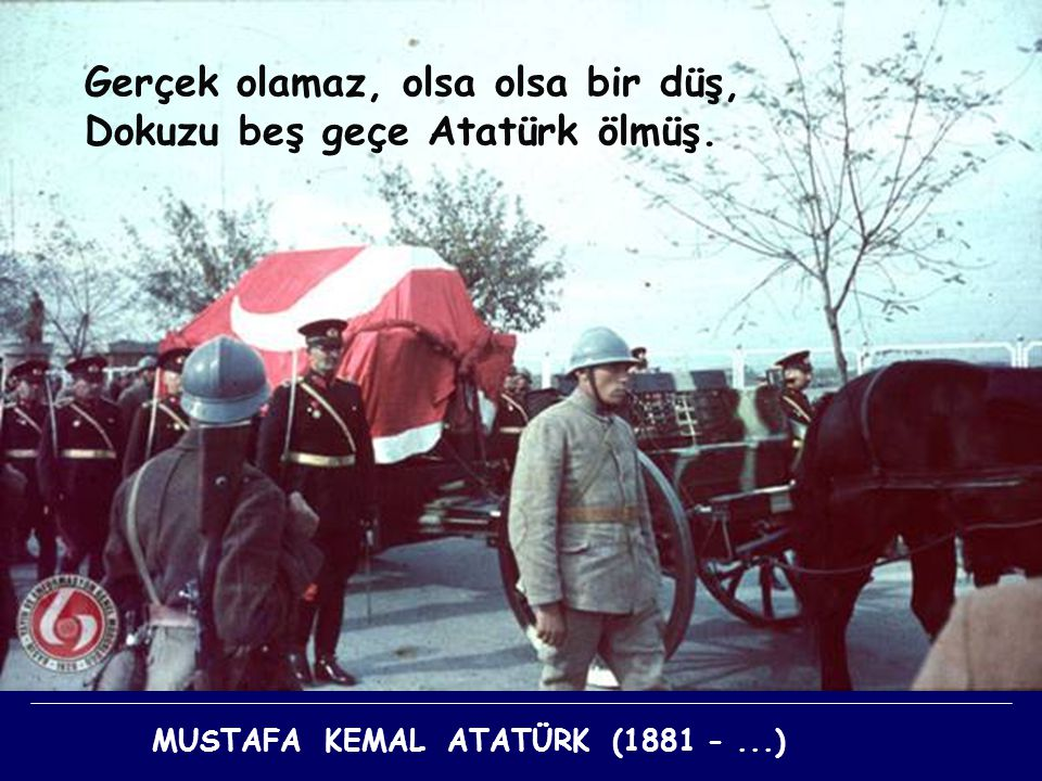 Gerçek olamaz, olsa olsa bir düş, Dokuzu beş geçe Atatürk ölmüş.
