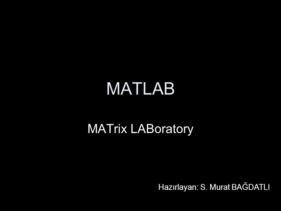 MATLAB MATrix LABoratory Hazırlayan: S. Murat BAĞDATLI