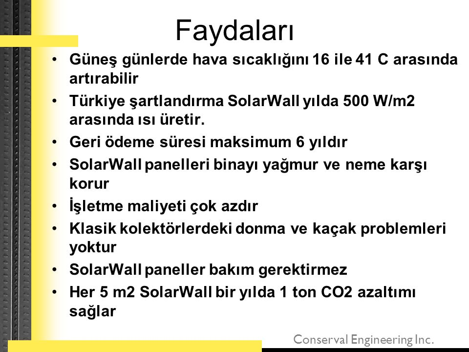 Faydaları Güneş günlerde hava sıcaklığını 16 ile 41 C arasında artırabilir. Türkiye şartlandırma SolarWall yılda 500 W/m2 arasında ısı üretir.