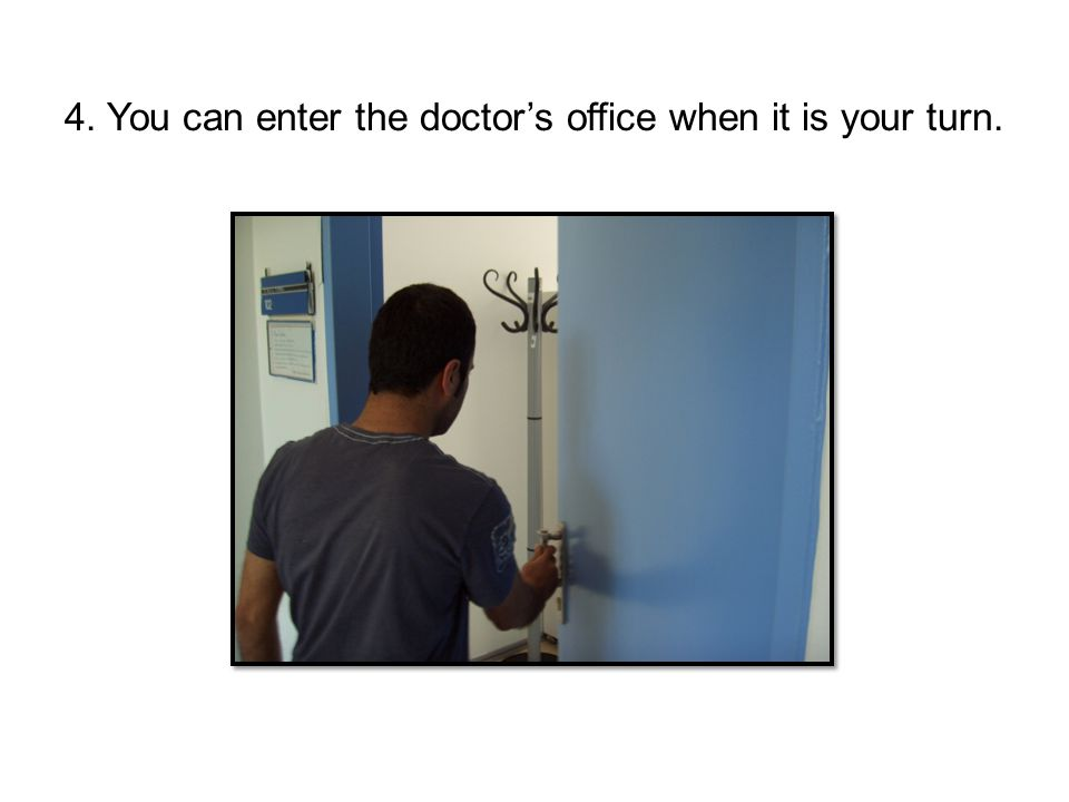 4. You can enter the doctor's office when it is your turn.