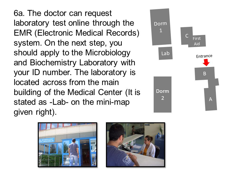 6a. The doctor can request laboratory test online through the EMR (Electronic Medical Records) system. On the next step, you should apply to the Microbiology and Biochemistry Laboratory with your ID number. The laboratory is located across from the main building of the Medical Center (It is stated as -Lab- on the mini-map given right).