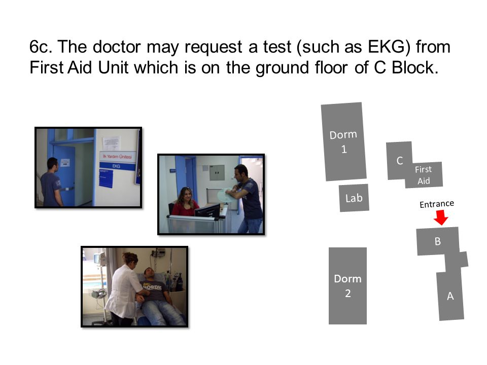 6c. The doctor may request a test (such as EKG) from First Aid Unit which is on the ground floor of C Block.