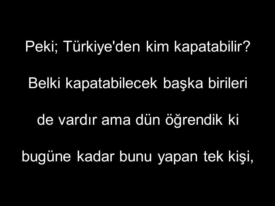 Peki; Türkiye den kim kapatabilir