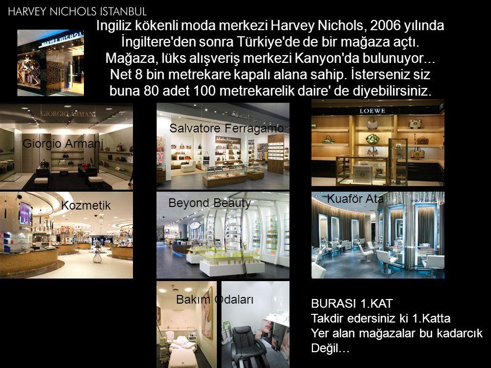 İngiliz kökenli moda merkezi Harvey Nichols, 2006 yılında İngiltere den sonra Türkiye de de bir mağaza açtı. Mağaza, lüks alışveriş merkezi Kanyon da bulunuyor... Net 8 bin metrekare kapalı alana sahip. İsterseniz siz buna 80 adet 100 metrekarelik daire de diyebilirsiniz.