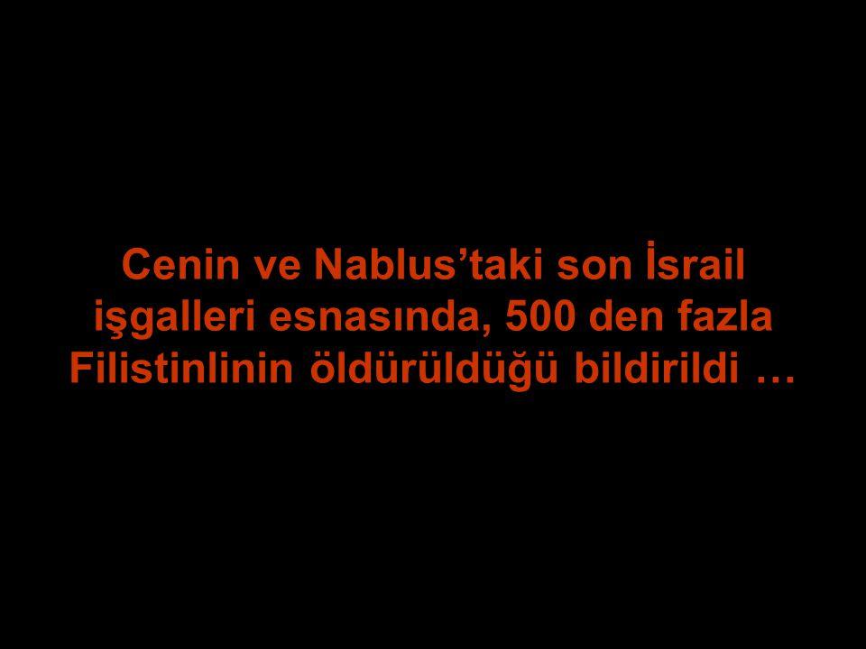 Cenin ve Nablus'taki son İsrail işgalleri esnasında, 500 den fazla Filistinlinin öldürüldüğü bildirildi …