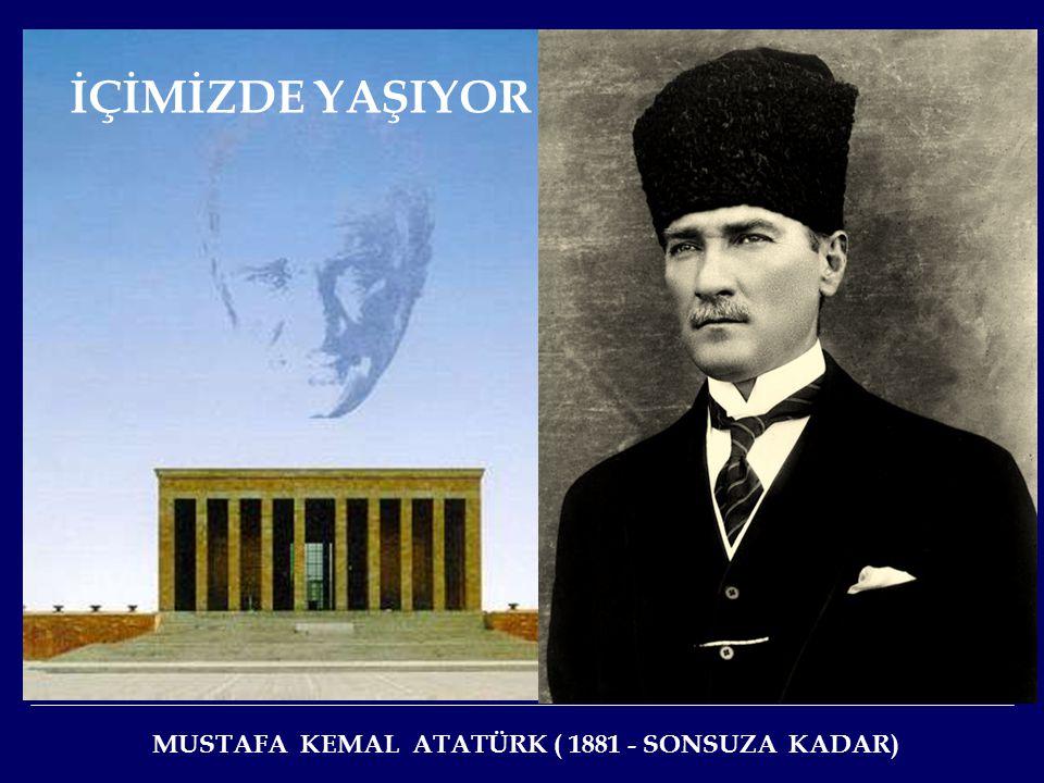 İÇİMİZDE YAŞIYOR MUSTAFA KEMAL ATATÜRK ( 1881 - SONSUZA KADAR)