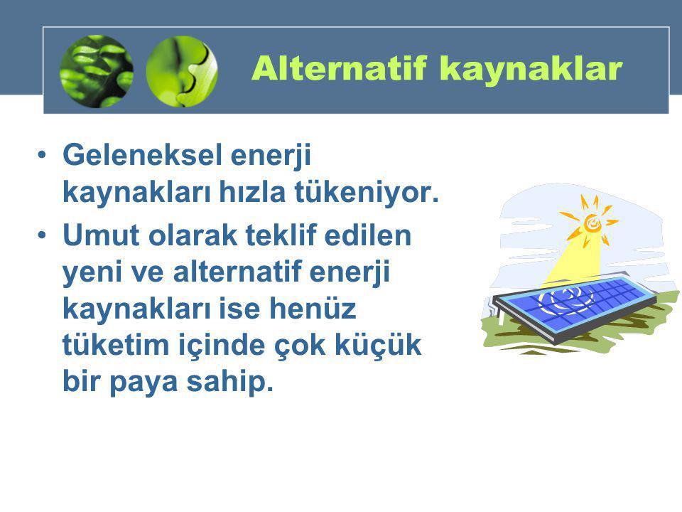 Alternatif kaynaklar Geleneksel enerji kaynakları hızla tükeniyor.