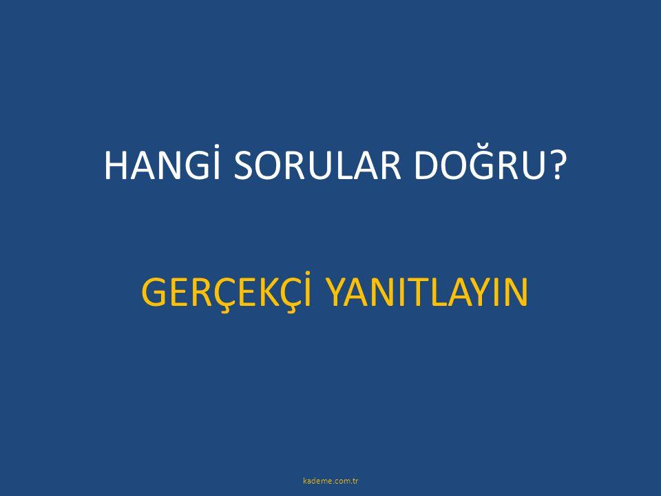 HANGİ SORULAR DOĞRU GERÇEKÇİ YANITLAYIN kademe.com.tr