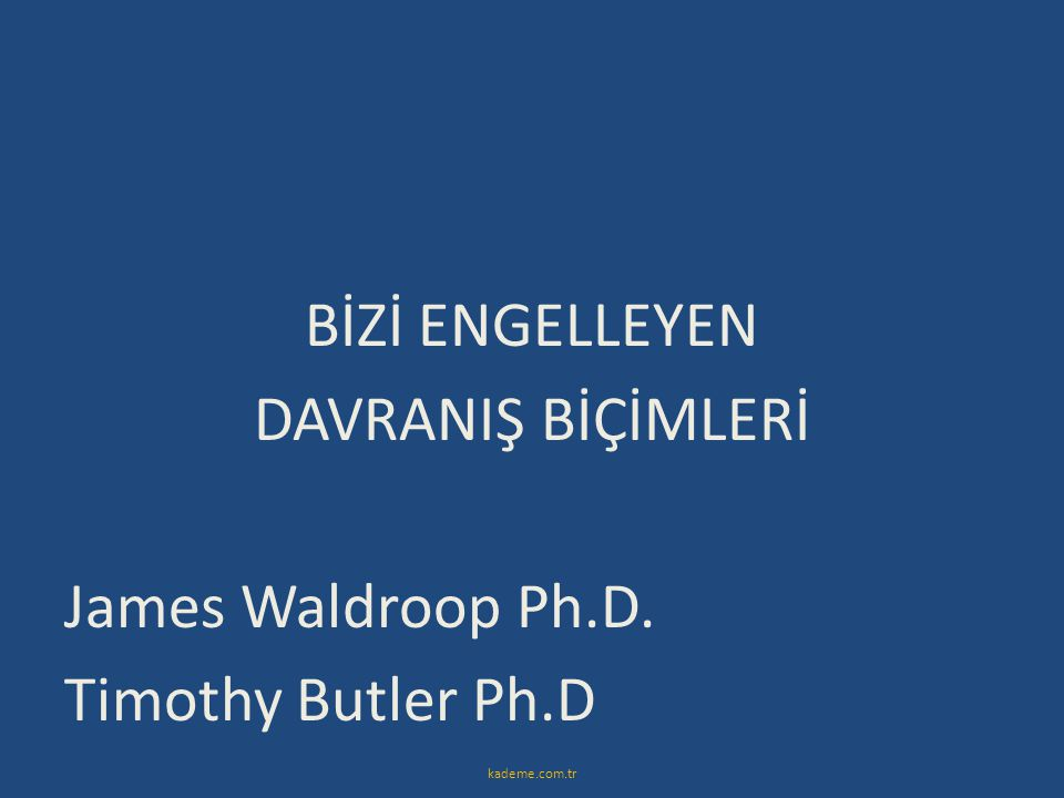 BİZİ ENGELLEYEN DAVRANIŞ BİÇİMLERİ James Waldroop Ph. D