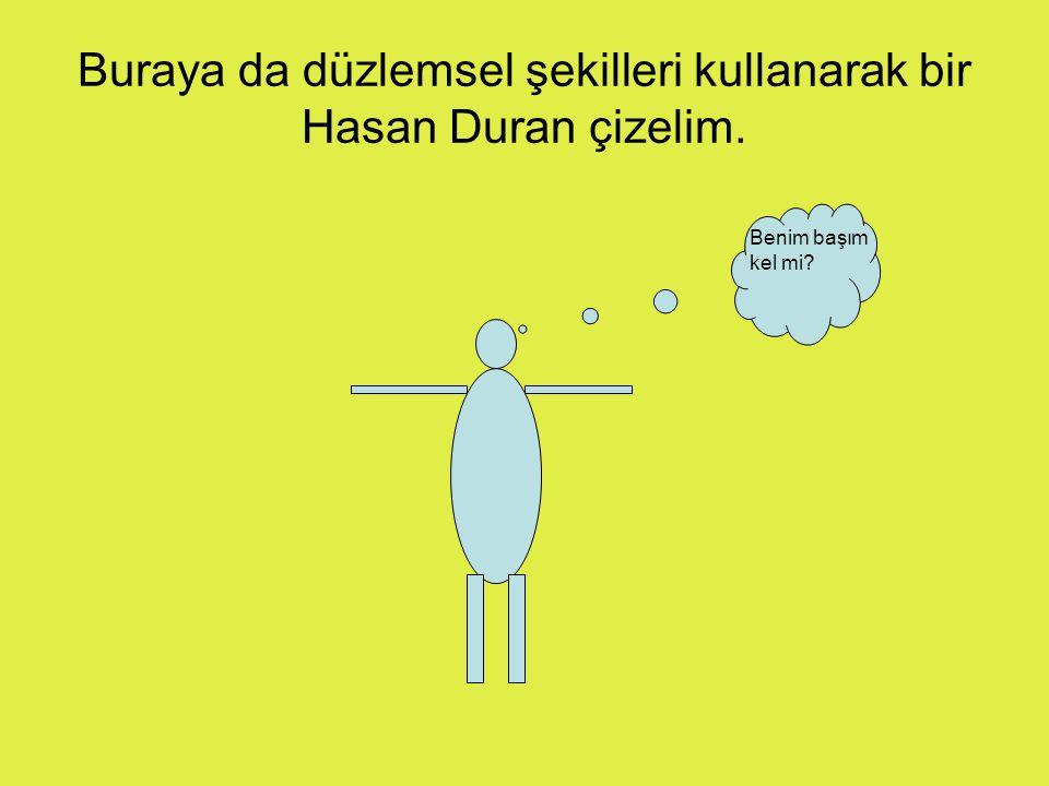 Buraya da düzlemsel şekilleri kullanarak bir Hasan Duran çizelim.