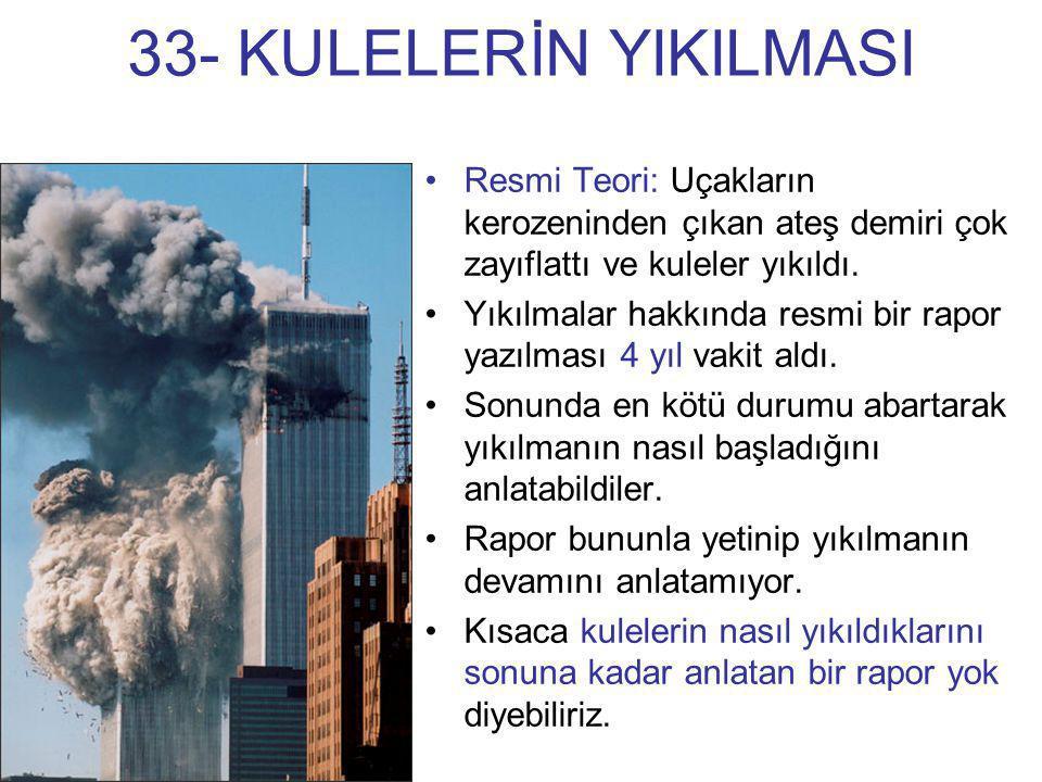 33- KULELERİN YIKILMASI Resmi Teori: Uçakların kerozeninden çıkan ateş demiri çok zayıflattı ve kuleler yıkıldı.