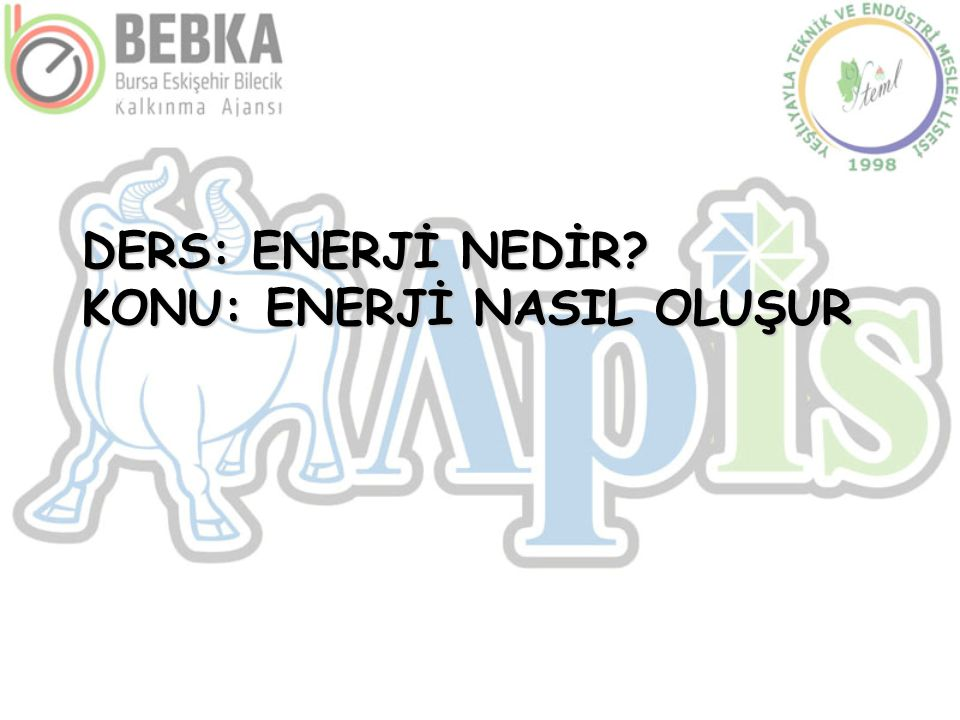 DERS: ENERJİ NEDİR KONU: ENERJİ NASIL OLUŞUR