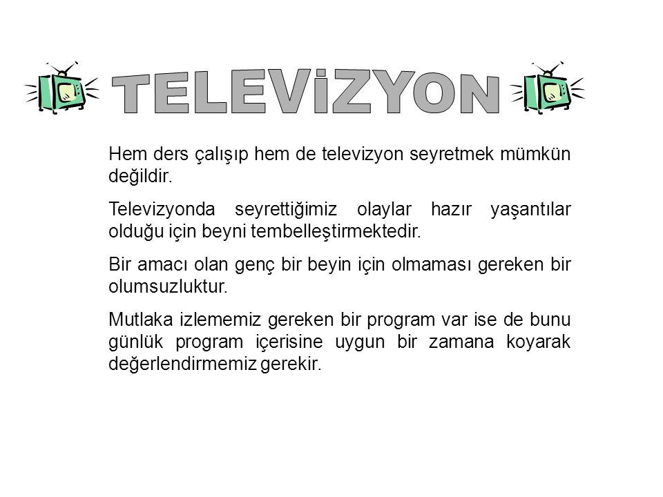 TELEVİZYON Hem ders çalışıp hem de televizyon seyretmek mümkün değildir.