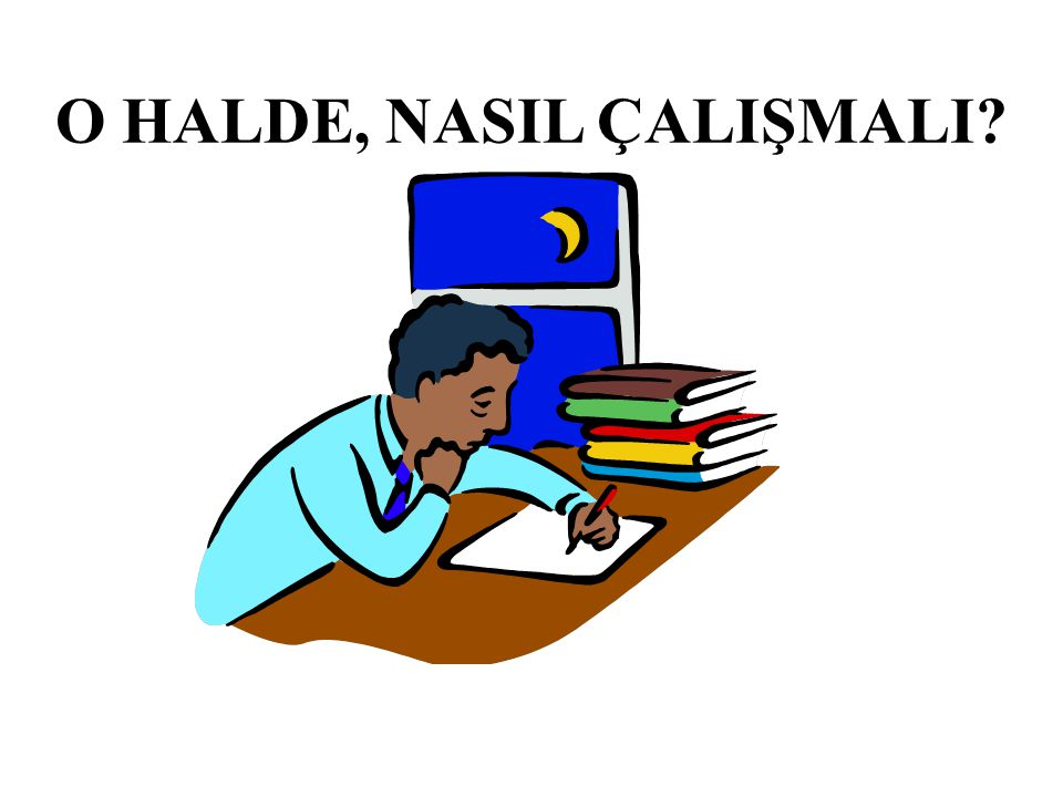 O HALDE, NASIL ÇALIŞMALI