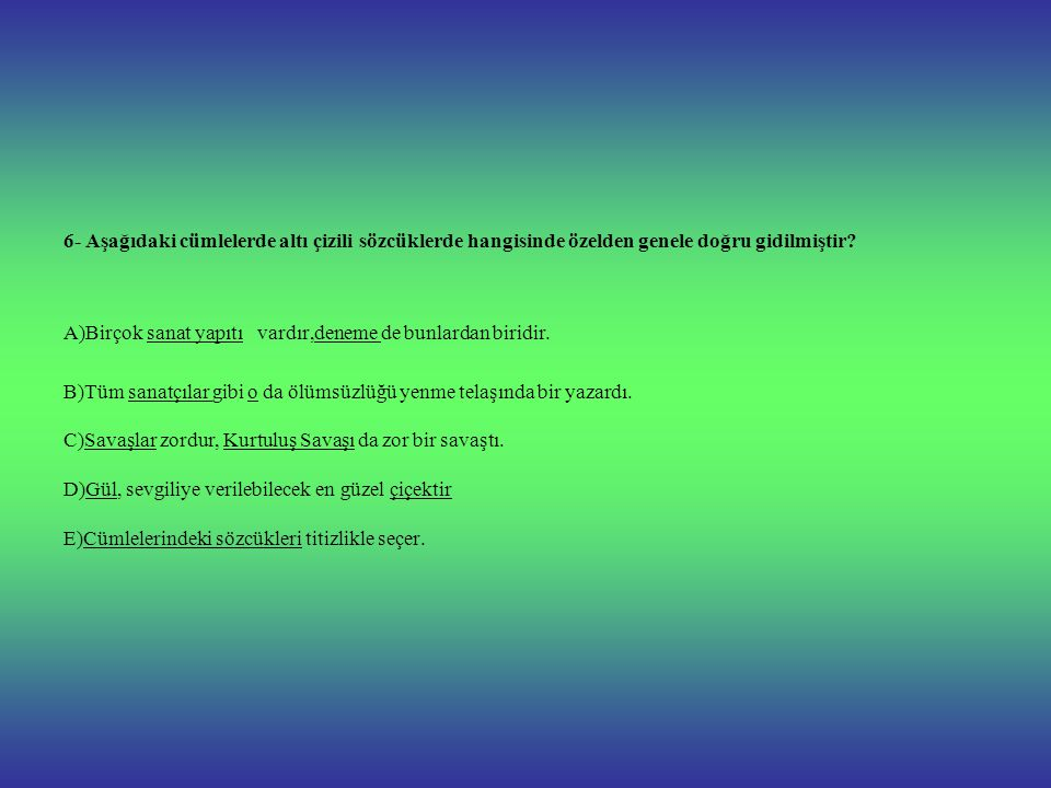 6- Aşağıdaki cümlelerde altı çizili sözcüklerde hangisinde özelden genele doğru gidilmiştir.