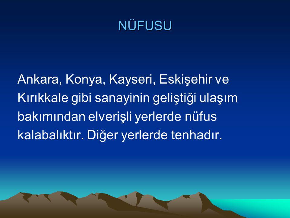 NÜFUSU Ankara, Konya, Kayseri, Eskişehir ve. Kırıkkale gibi sanayinin geliştiği ulaşım. bakımından elverişli yerlerde nüfus.