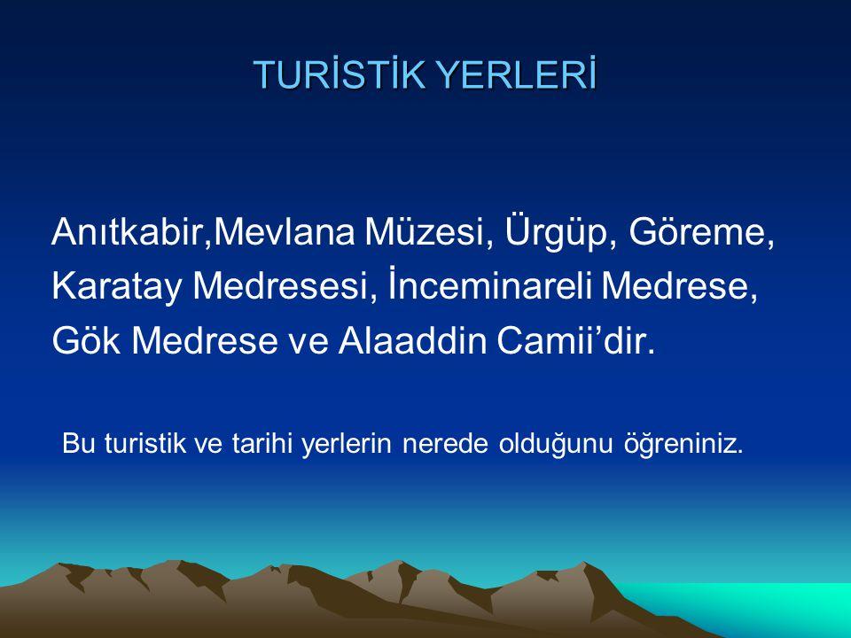 TURİSTİK YERLERİ Anıtkabir,Mevlana Müzesi, Ürgüp, Göreme, Karatay Medresesi, İnceminareli Medrese,