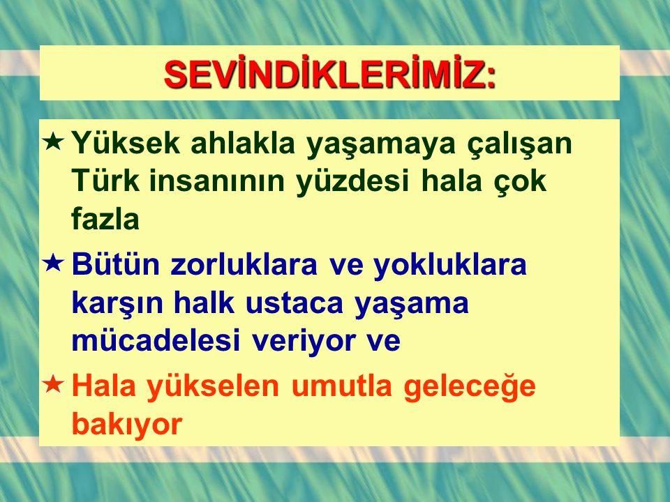 SEVİNDİKLERİMİZ: Yüksek ahlakla yaşamaya çalışan Türk insanının yüzdesi hala çok fazla.