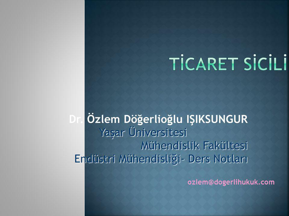 TİCARET SİCİLİ Dr. Özlem Döğerlioğlu IŞIKSUNGUR Yaşar Üniversitesi