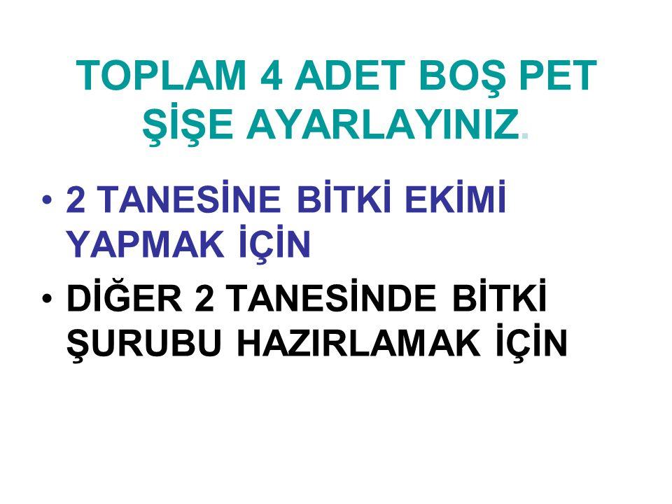 TOPLAM 4 ADET BOŞ PET ŞİŞE AYARLAYINIZ.