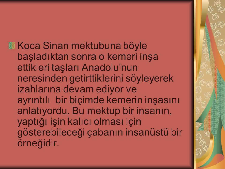 Koca Sinan mektubuna böyle başladıktan sonra o kemeri inşa ettikleri taşları Anadolu'nun neresinden getirttiklerini söyleyerek izahlarına devam ediyor ve ayrıntılı bir biçimde kemerin inşasını anlatıyordu.